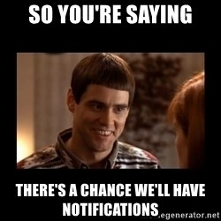 Lloyd-So you're saying there's a chance! - So you're saying there's a chance we'll have notifications