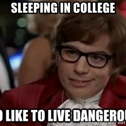 I too like to live dangerously - Sleeping in college