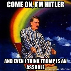 Hitler - come on, i'm hitler and even i think Trump is an asshole