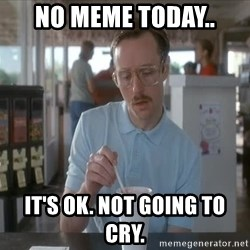 so i guess you could say things are getting pretty serious - NO MEME TODAY.. IT'S OK. NOT GOING TO CRY.