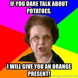 teacher - IF YOU DARE TALK ABOUT POTATOES, I WILL GIVE YOU AN ORANGE PRESENT!