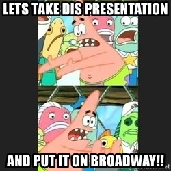 Pushing Patrick - lets take dis presentation  and put it on broadway!!
