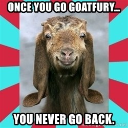 Gloating Goat - Once you go Goatfury... You never go back.