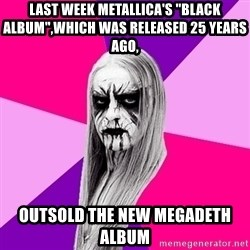"Black Metal Fashionista - Last week metallica's ""Black Album"",which was released 25 years ago, outsold the new megadeth album"