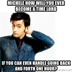 Doctor Who - Michele how will you ever become a Time Lord if you can even handle going back and forth one hour?