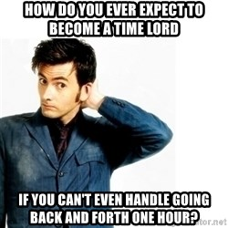 Doctor Who - How do you ever expect to become a time lord if you can't even handle going back and forth one hour?