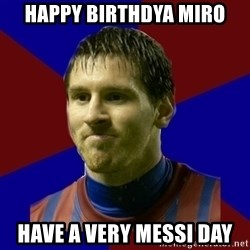 Lionel Messi - HAPPY BIRTHDYA MIRO HAVE A VERY MESSI DAY