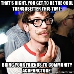 Super Smart Hipster - That's right. You get to be the cool trensdsetter this time. Bring your friends to Community Acupuncture!