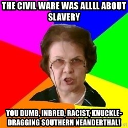 teacher - The Civil Ware was ALLLL about SLAVERY You dumb, inbred, racist, knuckle-dragging Southern Neanderthal!