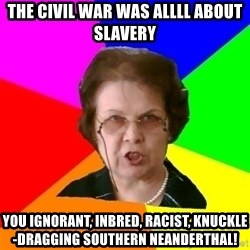 teacher - The Civil War was ALLLL about Slavery You ignorant, inbred, racist, knuckle-dragging Southern Neanderthal!