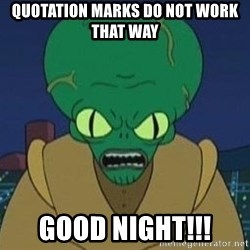 Morbo - QUOTATION MARKS DO NOT WORK THAT WAY GOOD NIGHT!!!