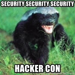Honey Badger Actual - SECURITY SECURITY SECURITY HACKER CON