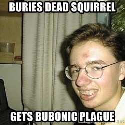 uglynerdboy - buries dead squirrel gets bubonic plague