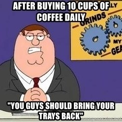 """Grinds My Gears Peter Griffin - After buying 10 cups of coffee daily """"You guys should bring your trays bacK"""""""