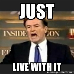 bill o' reilly fuck it - Just  live with it