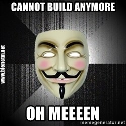 Anonymous memes - cannot build anymore Oh meeeen