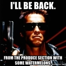 Arnold Schwarzenegger i will be back - i'll be back. from the produce section with some watermelons.