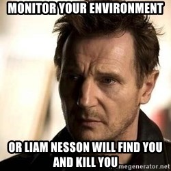 Liam Neeson meme - MONITOR YOUR ENVIRONMENT OR LIAM NESSON WILL FIND YOU AND KILL YOU