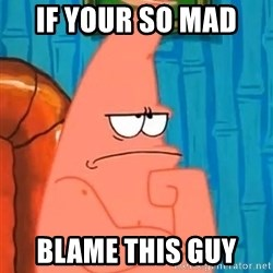 Patrick Wtf? - If your so mad  Blame this guy