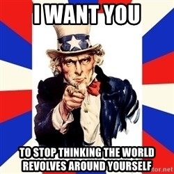 uncle sam i want you - I WANT YOU TO STOP THINKING THE WORLD REVOLVES AROUND YOURSELF