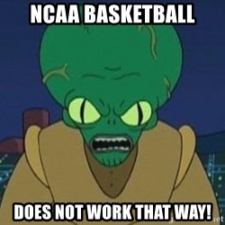 Morbo - NCAA BAsketball does not work that way!