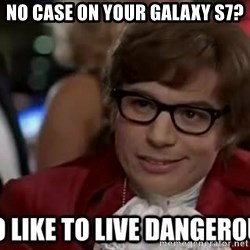 I too like to live dangerously - No case on your Galaxy S7?