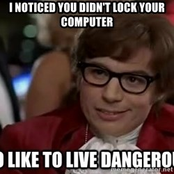 I too like to live dangerously - I NOTICED YOU DIDN'T LOCK YOUR COMPUTER