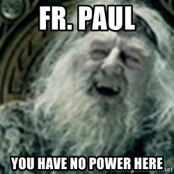 you have no power here - fr. paul you have no power here