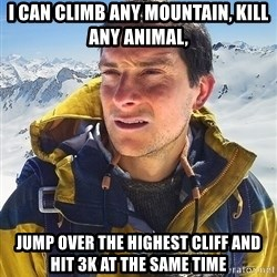 Bear Grylls Loneliness - I can climb any mountain, Kill any animal, jump over the highest cliff and hit 3k at the same time