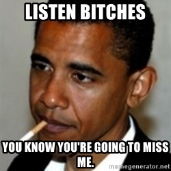 No Bullshit Obama - Listen Bitches You know you're going to miss me.