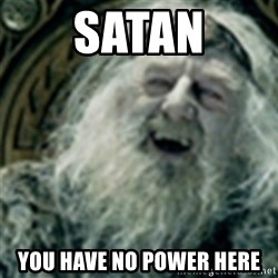 you have no power here - SATAN YOU HAVE NO POWER HERE