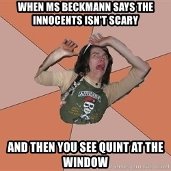 Scared Bekett - When Ms Beckmann says the innocents isn't scary and then you see quint at the window