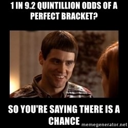 Lloyd-So you're saying there's a chance! - 1 in 9.2 quintillion Odds of a perfect bracket? So you're saying there is a chance