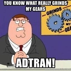 Grinds My Gears Peter Griffin - You know what really grinds my gears ADTRAN!