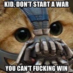 bane cat - Kid, don't start a war  you can't fucking win