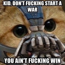 bane cat - Kid, don't fucking start a war You ain't fucking win