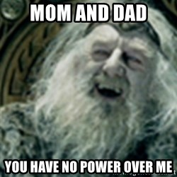 you have no power here - MOM and Dad  You have no power over me