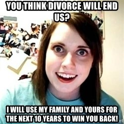 Psycho Ex Girlfriend - you think divorce will end us? I will use my family and yours for the next 10 years to win you back!