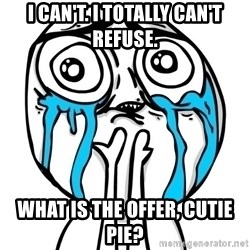 CuteGuy - I can't. I totally can't refuse. What is the offer, cutie pie?