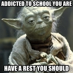 Yodanigger - Addicted to school you are have a rest you should