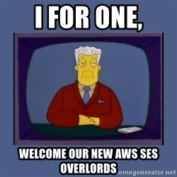 Kent_brockman - I FOR ONE, WELCOME OUR NEW AWS SES OVERLORDS