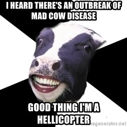 Restaurant Employee Cow - I heard there's an outbreak of mad cow disease good thing i'm a hellicopter