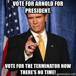 arnold schwarzenegger - vote for arnold for president. Vote for the terminator now there's no time!