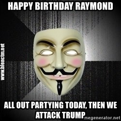 Anonymous memes - Happy Birthday Raymond all out partying today, then we attack trump