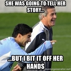 Luis Suarez - she was going to tell her story... ...but i bit it off her hands