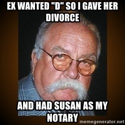 """Wilford Brimley - ex wanted """"D"""" so i gave her Divorce and had susan as my notary"""