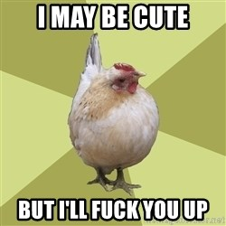 Uneducatedchicken - I may be cute But I'll fuck you up
