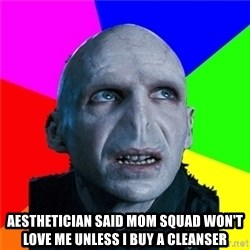 Poor Planning Voldemort -  aesthetician said mom squad won't love me unless i buy a cleanser