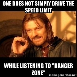 """one does not  - One does not simply drive the speed limit while listening to """"danger zone"""""""