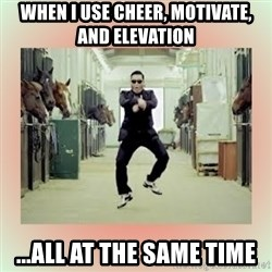 psy gangnam style meme - When I use cheer, motivate, and elevation ...all at the same time